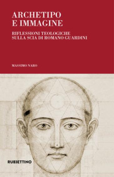Archetipo e immagine. Riflessioni teologiche sulla scia di Romano Guardini - Massimo Naro |