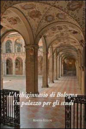 L'Archiginnasio di Bologna. Un palazzo per gli studi - Valeria Roncuzzi |