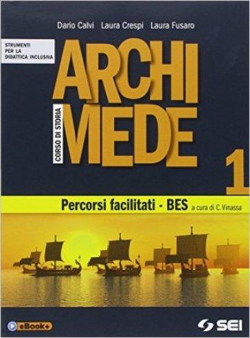 Archimede. Corso di storia. Percorsi facilitati. BES. Per le Scuole superiori. 1. - Dario Calvi  