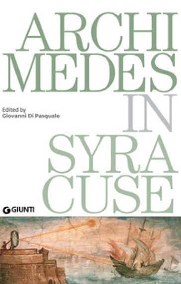 Archimedes in Syracuse. Catalogo della mostra (Siracusa, 26 maggio 2018-31 dicembre 2019) - R. Battista  
