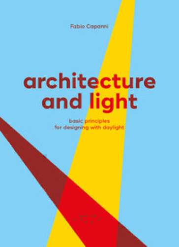 Architecture and light. Basic principles for designing with daylight - Fabio Capanni  