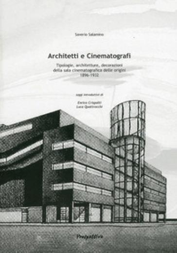 Architetti e cinematografi. Tipologie, architetture, decorazioni della sala cinematografica delle orgini (1896-1932) - Saverio Salamino |