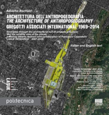 Architettura dell'antropogeografia-The architecture of anthropogeography. Gregotti Associati International 1969-2014. Ediz. bilingue - Alberto Aschieri | Thecosgala.com