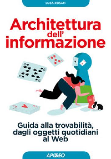 Architettura dell'informazione. Guida alla trovabilità, dagli oggetti quotidiani al web - Luca Rosati |