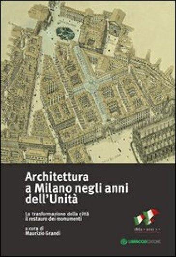 Architettura a Milano negli anni dell'unità. La trasformazione della città il restauro dei monumenti - M. Grandi | Thecosgala.com