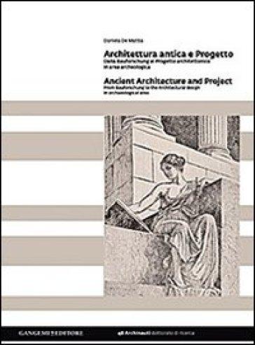 Architettura antica e progetto. Dalla Bauforschung al progetto architettonico in area archeologica. Ediz. italiana e inglese - Daniela De Mattia |