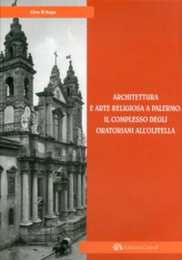 Architettura e arte religiosa a Palermo: il complesso degli oratorianiall'Olivella. Ediz. illustrata - Ciro D'Arpa |