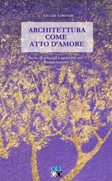 Architettura come atto d'amore. Storie di principi e architetti nel Rinascimento - Giulio Girondi |