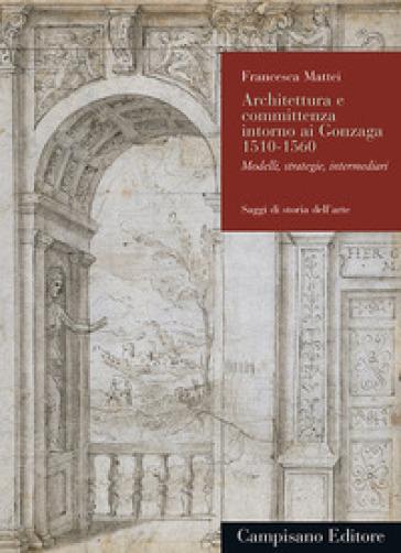 Architettura e committenza intorno ai Gonzaga 1510-1560. Modelli, strategie, intermediari - Francesca Mattei | Jonathanterrington.com