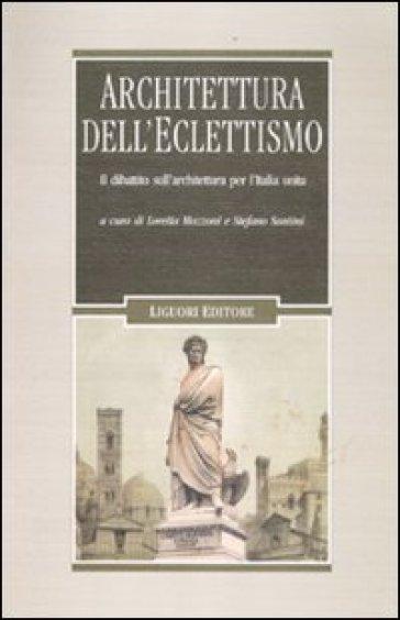 Architettura dell'eclettismo. Il dibattito sull'architettura per l'Italia unita, sui quadri storici, i monumenti celebrativi e il restauro degli edifici - Loretta Mozzoni |