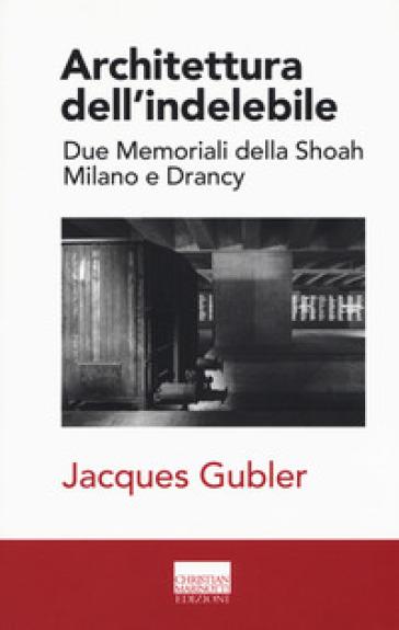 Architettura dell'indelebile. Due Memoriali della shoah. Milano e Drancy - Jacques Gubler pdf epub