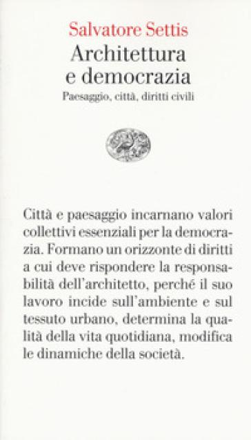 Architettura e democrazia. Paesaggio, città, diritti civili - Salvatore Settis  