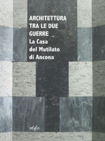 Architettura tra le due guerre. La casa del mutilato di Ancona. Ediz. illustrata - D. Biagi Maino  