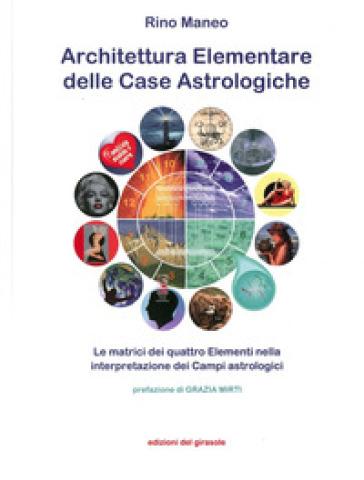 Architettura elementare delle Case Astrologiche. Le matrici dei quattro elementi nella interpretazione dei Campi astrologici - Rino Maneo |