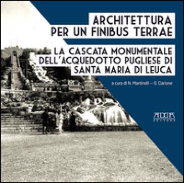 Architettura per un finibus terrae. La cascata monumentale dell'acquedotto pugliese di Santa Maria di Leuca - Nicola Martinelli | Rochesterscifianimecon.com