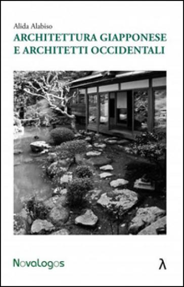 Architettura giapponese e architetti occidentali - Alida Alabiso |