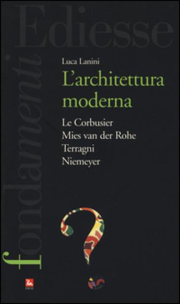 L'Architettura moderna. Le Courbusier, Mies Van Der Rohe, Terragni, Niemeyer - Luca Lanini |