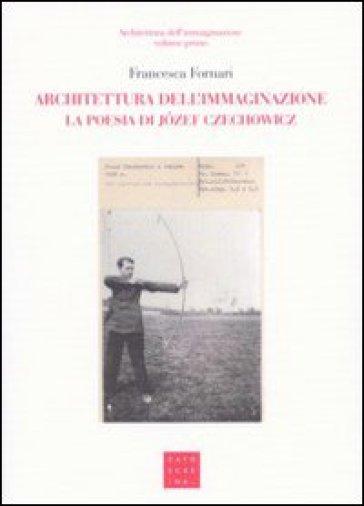 Architettura dell'immaginazione. La poesia di Jozef Czechowicz - F. Fornari |