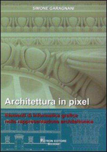 Architettura in pixel. Elementi di informatica grafica nella rappresentazione architettonica - Simone Garagnani | Thecosgala.com