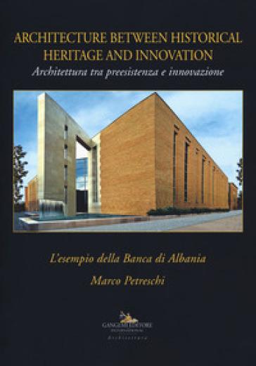 Architettura tra preesistenza e innovazione. L'esempio della banca di Albania-Architecture between history and innovation. Ediz. illustrata - Marco Petreschi |
