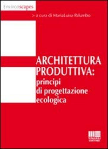 Architettura produttiva. Principi di progettazione ecologica - M. L. Palumbo   Thecosgala.com