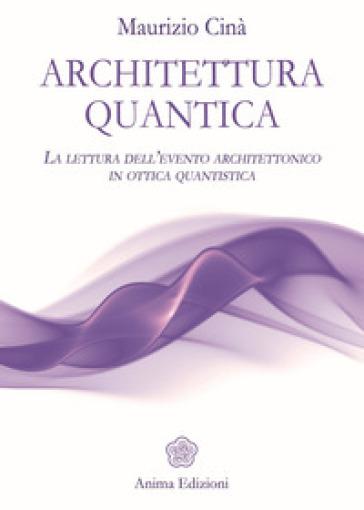 Architettura quantica. La lettura dell'evento architettonico in ottica quantistica - Maurizio Cinà   Rochesterscifianimecon.com