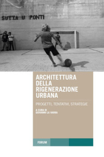 Architettura della rigenerazione urbana. Progetti, tentativi, strategie - G. La Varra | Jonathanterrington.com