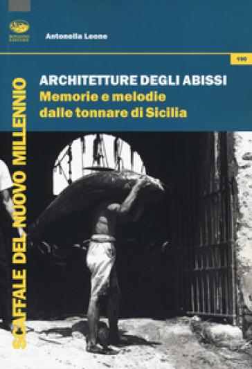 Architetture degli abissi. Memorie e melodie dalle tonnare di Sicilia - Antonella Leone pdf epub