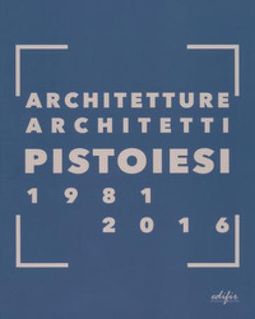 Architetture architetti pistoiesi 1981-2016. Ediz. a colori - G. Franchi |