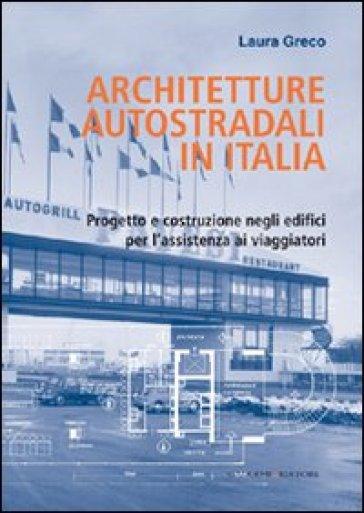 Architetture autostradali in Italia. Progetto e costruzione negli edifici per l'assistenza ai viaggiatori - Laura Greco | Rochesterscifianimecon.com
