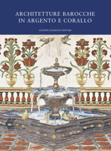 Architetture barocche in argento e corallo. Catalogo della mostra (Catania, 20 luglio-20 ottobre 2019) - R. Panvini | Jonathanterrington.com