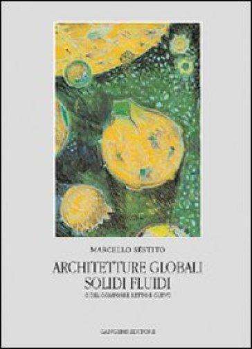 Architetture globali. Solidi e fluidi o del componente retto e curvo - Marcello Séstito  
