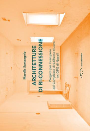Architetture di ri-connessione. Progetti per il recupero del complesso di S. Efremo Nuovo ex-OPG di Napoli - Marella Santangelo | Rochesterscifianimecon.com