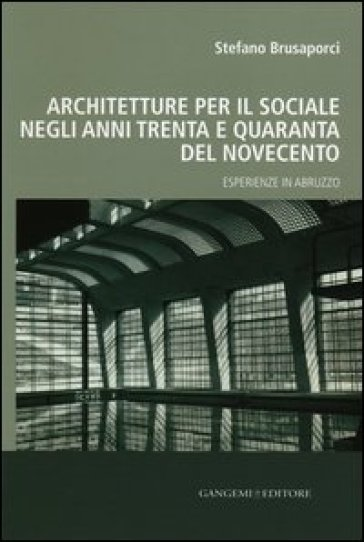 Architetture per il sociale negli anni Trenta e Quaranta del Novecento. Esperienze in Abruzzo - Stefano Brusaporci |