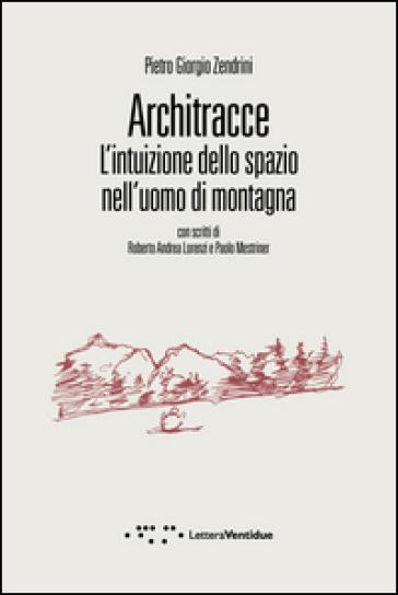 Architracce. L'intuizione dello spazio nell'uomo di montagna - Pietro Giorgio Zendrini |