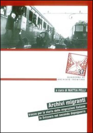 Archivi migranti. Tracce per la storia delle migrazioni italiane in Svizzera nel secondo dopoguerra - M. Pelli  