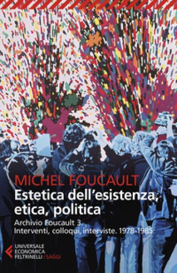 Archivio Foucault. Interventi, colloqui, interviste. 3: 1978-1985. Estetica dell'esistenza, etica, politica - Michel Foucault |