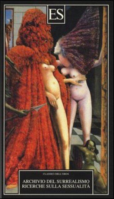 Archivio del Surrealismo. Ricerche sulla sessualità. Gennaio 1928-agosto 1932 - G. Pavanello |
