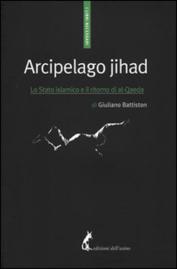 Arcipelago Jihad. Lo Stato islamico e il ritorno di al-Qaeda - Giuliano Battiston |