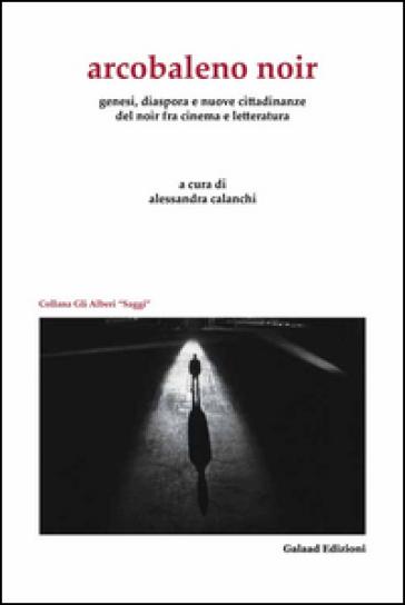 Arcobaleno noir. Genesi, dispora e nuovo cittadinanze del noir fra cinema e letteratura - A. Calanchi |