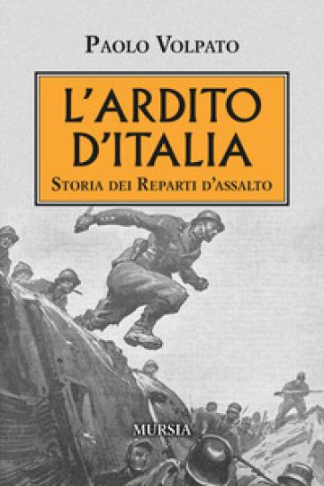 L'Ardito d'Italia. Storia dei reparti d'assalto - Paolo Volpato |