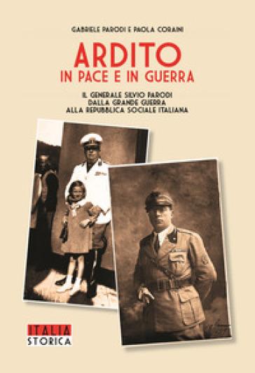 Ardito in pace e in guerra. Il generale Silvio Parodi dalla Grande Guerra alla Repubblica Sociale Italiana - Gabriele Parodi |