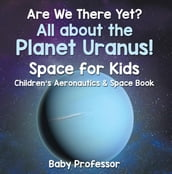 Are We There Yet? All About the Planet Uranus! Space for Kids - Children s Aeronautics & Space Book