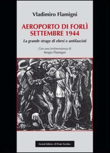 Areoporto di Forlì settembre 1944. La grande strage di ebrei e antifascisti - Vladimiro Flamigni | Kritjur.org