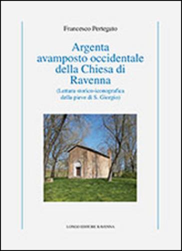 Argenta avamposto occidentale della Chiesa di Ravenna. Lettura storico-iconografica della pieve di S. Giorgio - Francesco Pertegato |