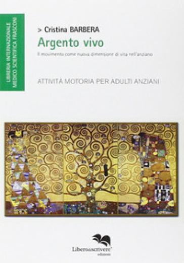 Argento vivo. Il movimento come nuova dimensione di vita nell'anziano. Attività motoria per adulti anziani - Cristina Barbera pdf epub