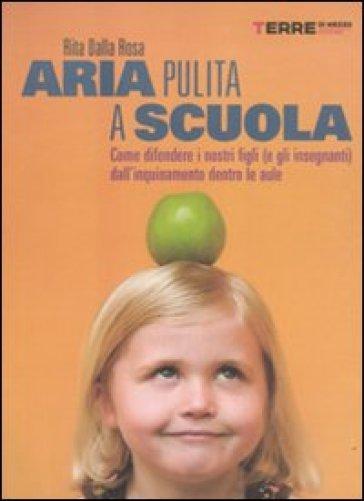Aria pulita a scuola. Come difendere i nostri figli (e gli insegnanti) dall'inquinamento dentro le aule - Rita Dalla Rosa |