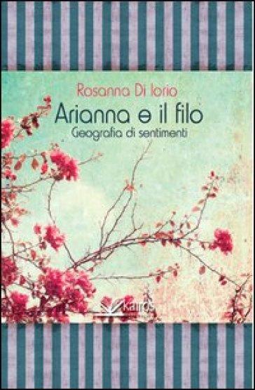 Arianna e il filo geografia di sentimenti - Rosanna Di Iorio |