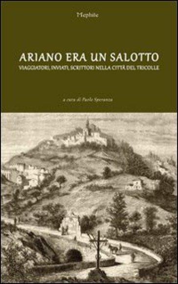 Ariano era un salotto. Viaggiatori, inviati, scrittori nella città del Tricolle - P. Speranza  