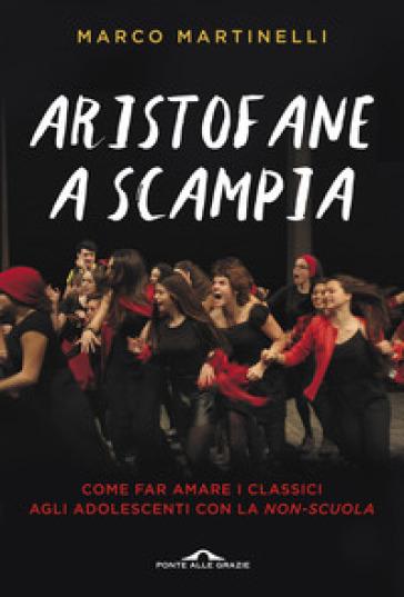 Aristofane a Scampia. Come far amare i classici agli adolescenti con la non-scuola - Marco Martinelli |